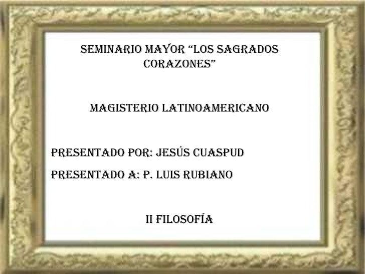 """SEMINARIO MAYOR """"LOS SAGRADOS CORAZONES"""" MAGISTERIO LATINOAMERICANO Presentado por: JESÚS CUASPUD Presentado a: P. LUIS RU..."""