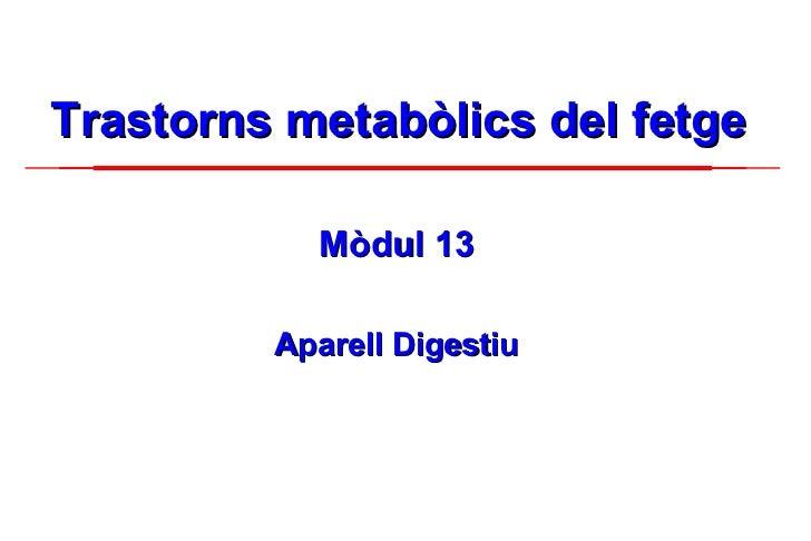 Trastorns metabòlics del fetge <ul><li>Mòdul 13 </li></ul><ul><li>Aparell Digestiu </li></ul>