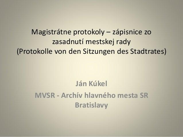 Magistrátne protokoly – zápisnice zo zasadnutí mestskej rady (Protokolle von den Sitzungen des Stadtrates) Ján Kúkel MVSR ...