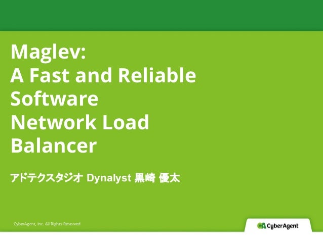 CyberAgent, Inc. All Rights Reserved Maglev: A Fast and Reliable Software Network Load Balancer アドテクスタジオ Dynalyst 黒崎 優太