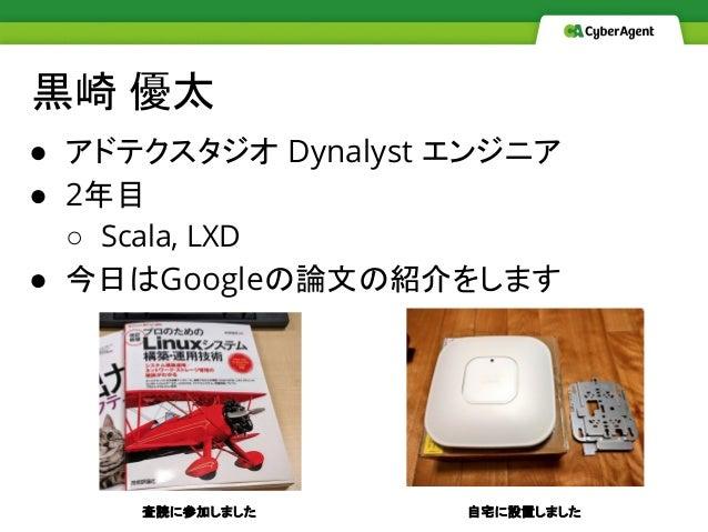 黒崎 優太 ● アドテクスタジオ Dynalyst エンジニア ● 2年目 ○ Scala, LXD ● 今日はGoogleの論文の紹介をします 査読に参加しました 自宅に設置しました