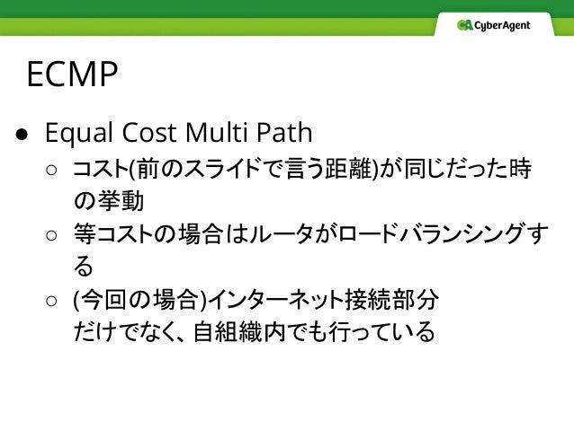 ECMP ● Equal Cost Multi Path ○ コスト(前のスライドで言う距離)が同じだった時 の挙動 ○ 等コストの場合はルータがロードバランシングす る ○ (今回の場合)インターネット接続部分 だけでなく、自組織内でも行って...