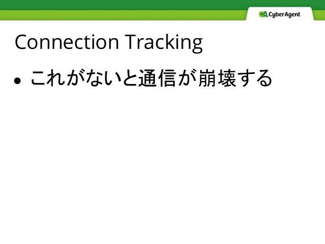 Connection Tracking ● これがないと通信が崩壊する