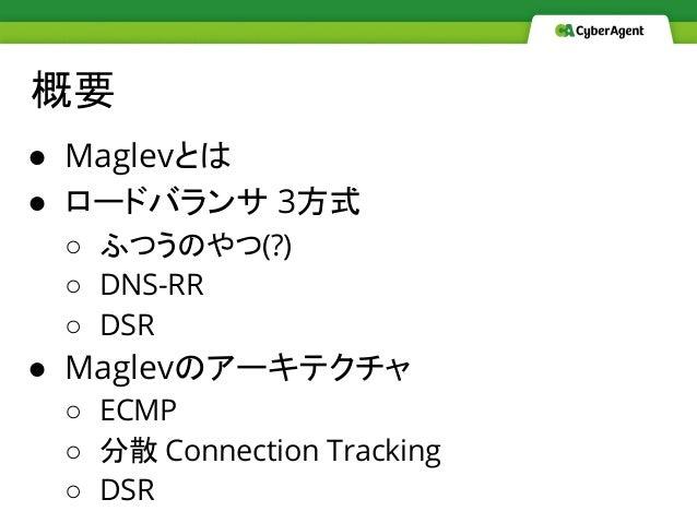 概要 ● Maglevとは ● ロードバランサ 3方式 ○ ふつうのやつ(?) ○ DNS-RR ○ DSR ● Maglevのアーキテクチャ ○ ECMP ○ 分散 Connection Tracking ○ DSR