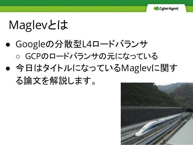 Maglevとは ● Googleの分散型L4ロードバランサ ○ GCPのロードバランサの元になっている ● 今日はタイトルになっているMaglevに関す る論文を解説します。