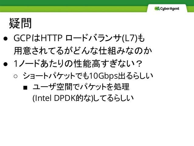 疑問 ● GCPはHTTP ロードバランサ(L7)も 用意されてるがどんな仕組みなのか ● 1ノードあたりの性能高すぎない? ○ ショートパケットでも10Gbps出るらしい ■ ユーザ空間でパケットを処理 (Intel DPDK的な)してるら...