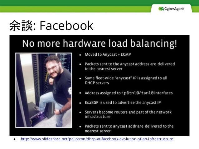 余談: Facebook ● http://www.slideshare.net/pallotron/dhcp-at-facebook-evolution-of-an-infrastructure