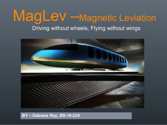MagLev –Magnetic LeviationDriving without wheels, Flying without wingsBY – Debasis Ray, BS-10-224