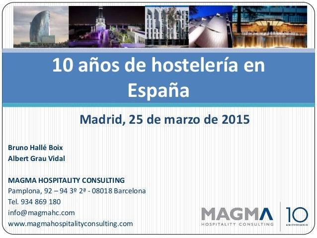 10 años de hostelería en España Madrid, 25 de marzo de 2015 Bruno Hallé Boix Albert Grau Vidal MAGMA HOSPITALITY CONSULTIN...