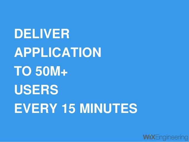 DELIVER APPLICATION TO 50M+ USERS EVERY 15 MINUTES