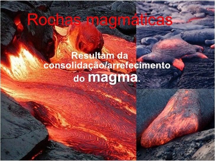 Rochas magmáticas Resultam da consolidação/arrefecimento do  magma .