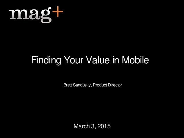 March 3, 2015 Finding Your Value in Mobile Brett Sandusky, Product Director