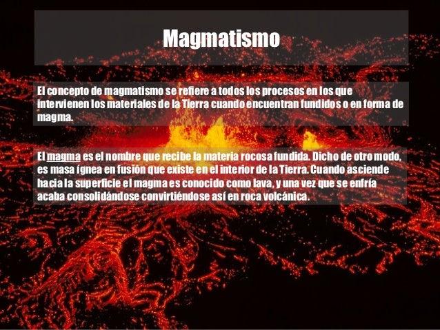 MagmatismoEl concepto de magmatismo se refiere a todos los procesos en los queintervienen los materiales de la Tierra cuan...