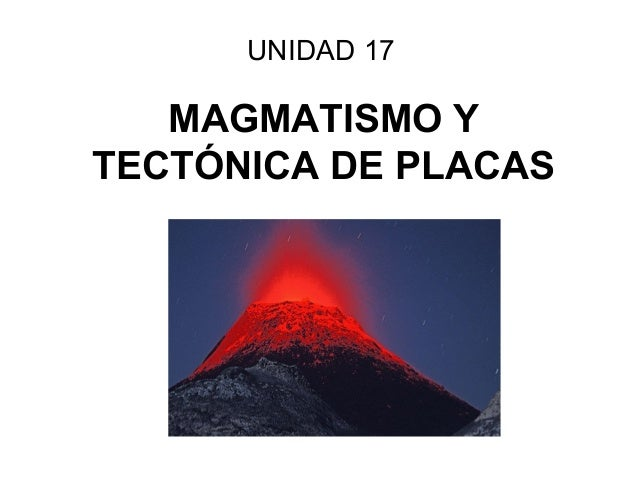 MAGMATISMO YTECTÓNICA DE PLACASUNIDAD 17