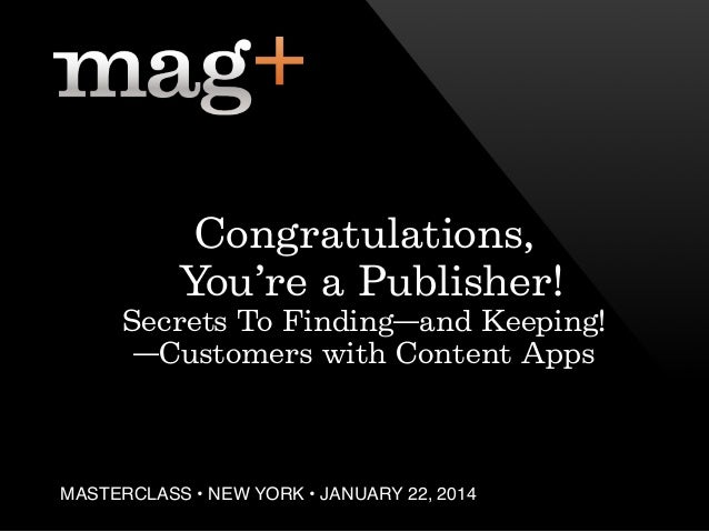 Congratulations, You're a Publisher! Secrets To Finding—and Keeping! —Customers with Content Apps  MASTERCLASS • NEW YORK ...