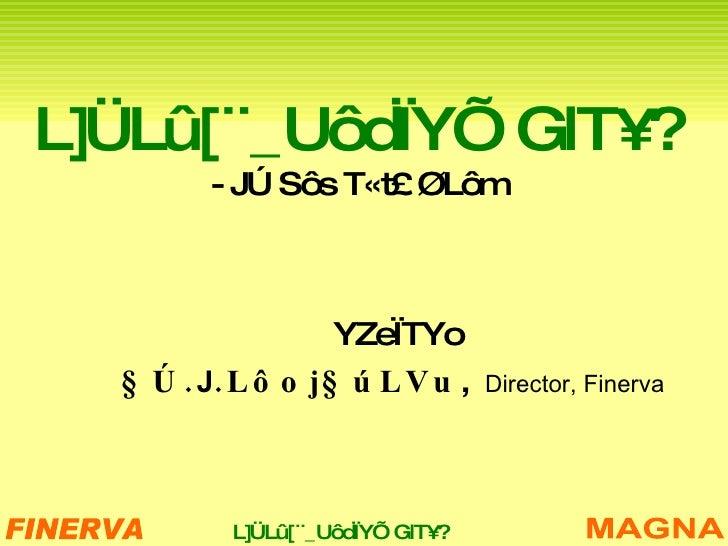 L]ÜLû[ ¨_UôdÏYÕ GlT¥? - JÚ Sôs T«t£ ØLôm YZeÏTYo §Ú. J . Lôoj§úLVu ,  Director, Finerva