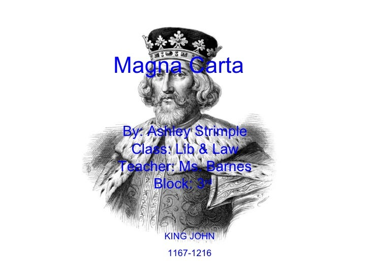 Magna Carta   By: Ashley Strimple Class: Lib & Law Teacher: Ms. Barnes Block: 3 rd   KING JOHN 1167-1216