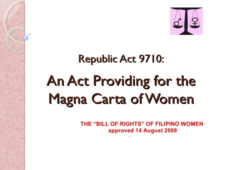 "Republic Act 9710: An Act Providing for the Magna Carta of Women THE ""BILL OF RIGHTS"" OF FILIPINO WOMEN approved 14 August..."