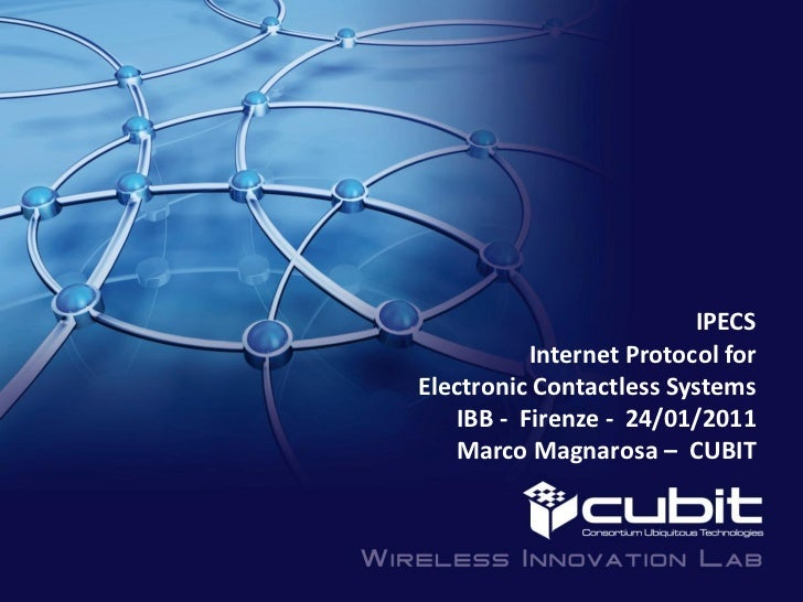 IPECS          Internet Protocol forElectronic Contactless Systems   IBB - Firenze - 24/01/2011   Marco Magnarosa – CUBIT