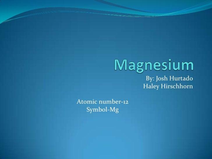 Magnesium<br />By: Josh Hurtado<br />Haley Hirschhorn<br />Atomic number-12<br />Symbol-Mg<br />
