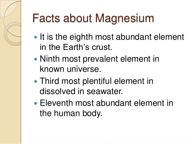 facts about the metal magnesium Magnesium facts introduction: magnesium is an alkaline earth metal and is the second element in the second row of the periodic table it has an atomic number of 12 and has a symbol of mg magnesium is one of the most abundant metals on the earth (8th most abundant metal) it makes up 13% of earth's total mass and is the third most abundant.