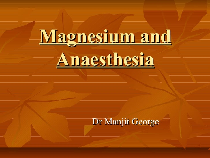 Magnesium and Anaesthesia     Dr Manjit George