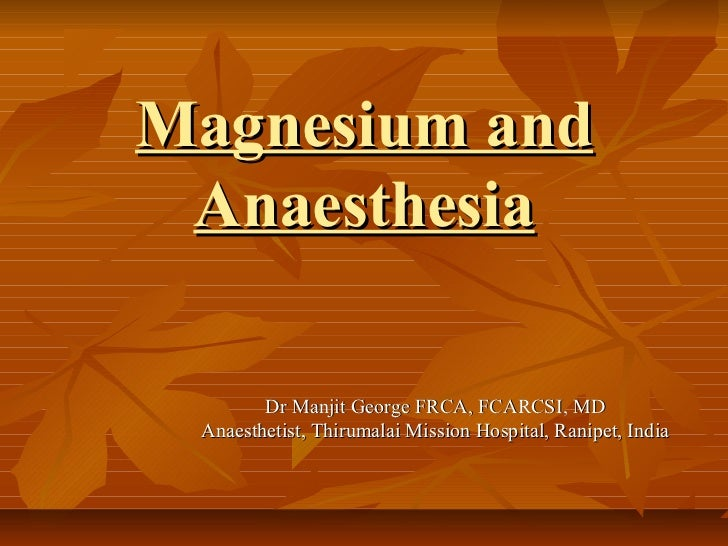 Magnesium and Anaesthesia        Dr Manjit George FRCA, FCARCSI, MD Anaesthetist, Thirumalai Mission Hospital, Ranipet, In...