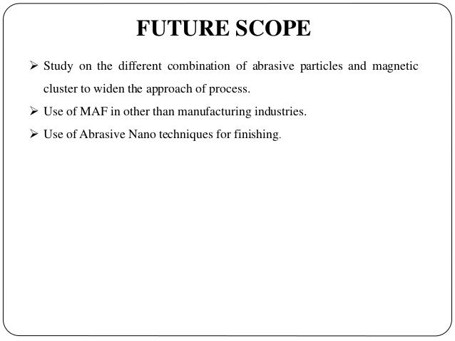 magnetic abrasive finishing We proposed a new ultra-precision magnetic abrasive finishing (maf) process using low frequency alternating magnetic field in this paper magnetic cluster themselves may produce the up and down movement change under alternating magnetic force.