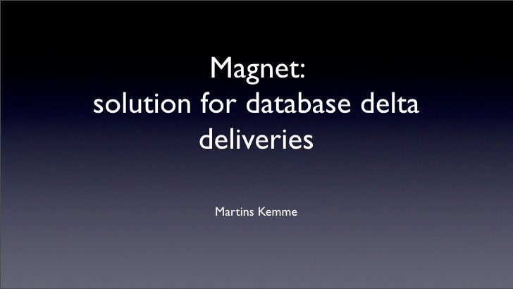 Magnet: solution for database delta          deliveries            Martins Kemme