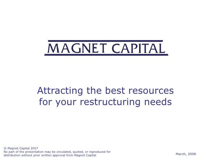 Attracting the best resources for your restructuring needs © Magnet Capital 2007 No part of the presentation may be circul...