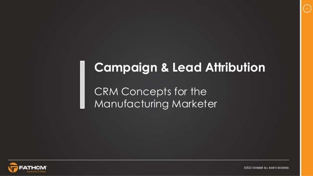 1 Campaign & Lead Attribution CRM Concepts for the Manufacturing Marketer