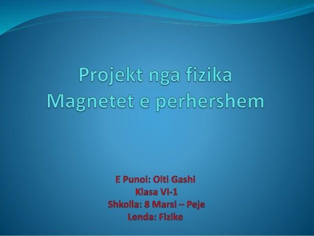Hyrje  Në këtë projekt do te flitet për fushën magnetike, përkatësisht për magnetët e perhershem