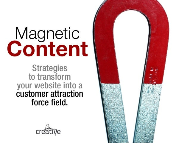 Magnetic !  Content  Strategies  to transform  your website into a  customer attraction  force field.