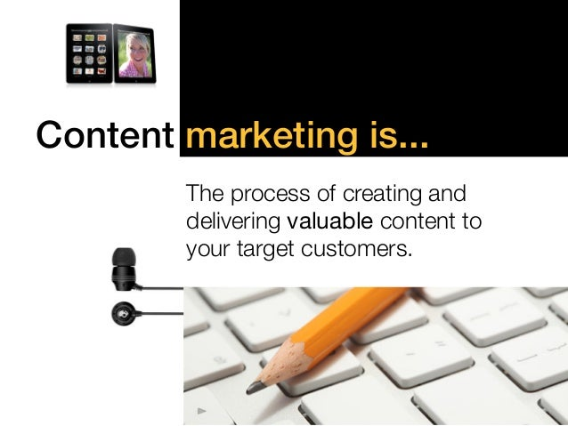 """Content marketing is...!  !  """"  The process of creating and  !  delivering valuable content to !  your target customers."""