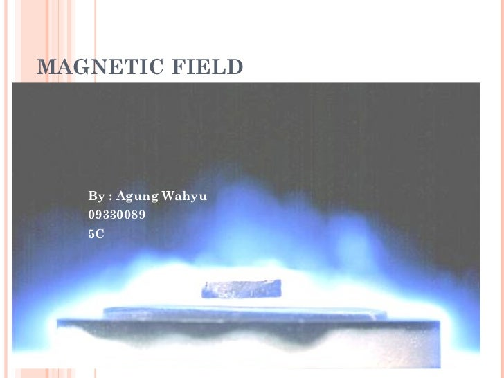 MAGNETIC FIELD By : Agung Wahyu 09330089 5C