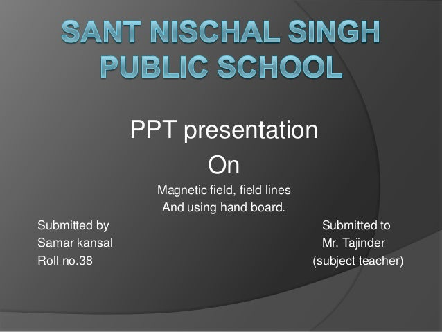 PPT presentation On Magnetic field, field lines And using hand board. Submitted by Submitted to Samar kansal Mr. Tajinder ...