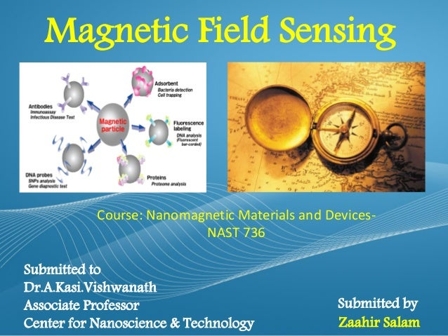 Magnetic Field Sensing  Course: Nanomagnetic Materials and DevicesNAST 736 Submitted to Dr.A.Kasi.Vishwanath Associate Pro...