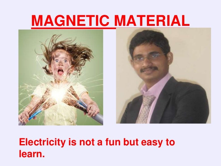 MAGNETIC MATERIALElectricity is not a fun but easy tolearn.