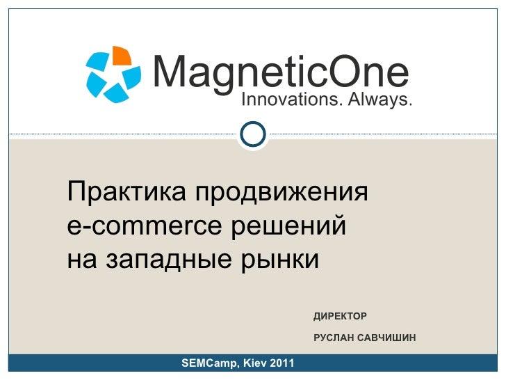 ДИРЕКТОР РУСЛАН САВЧИШИН Практика продвижения  e- commerce решений  на западные рынки SEMCamp, Kiev 2011