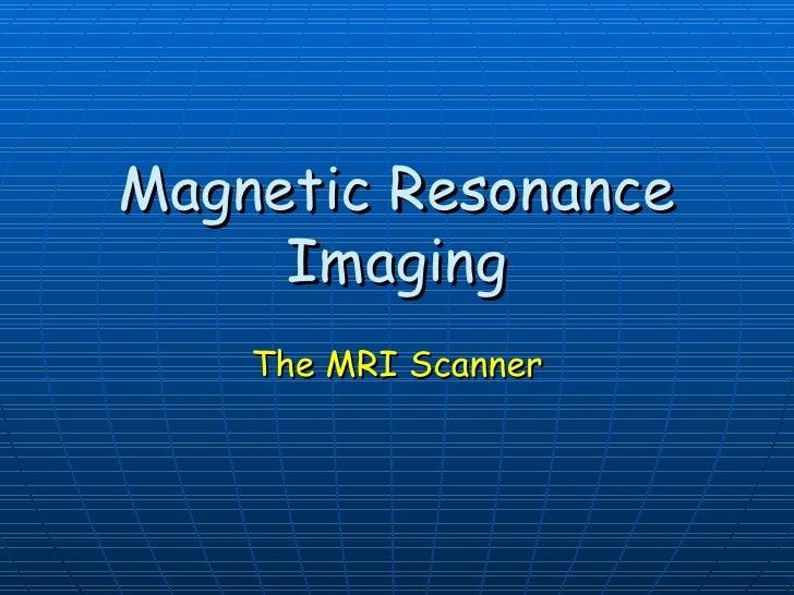 Magnetic Resonance Imaging The MRI Scanner