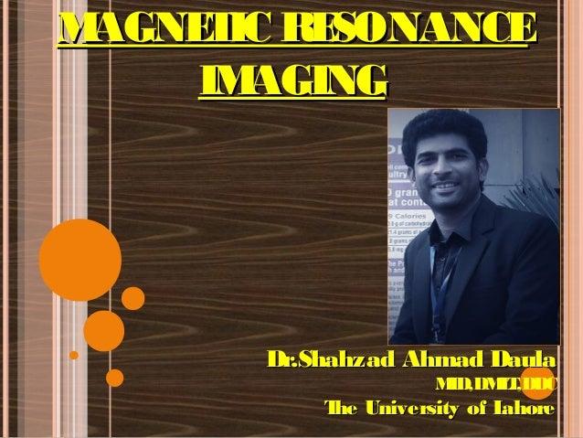 MAGNETIC RESONANCEMAGNETIC RESONANCE IMAGINGIMAGING Dr.Shahzad Ahmad DaulaDr.Shahzad Ahmad Daula MID,DMLT,DDC The Universi...