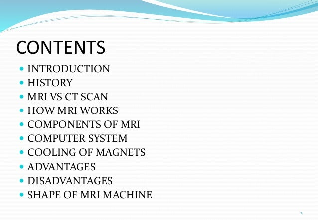 CONTENTS  INTRODUCTION  HISTORY  MRI VS CT SCAN  HOW MRI WORKS  COMPONENTS OF MRI  COMPUTER SYSTEM  COOLING OF MAGN...