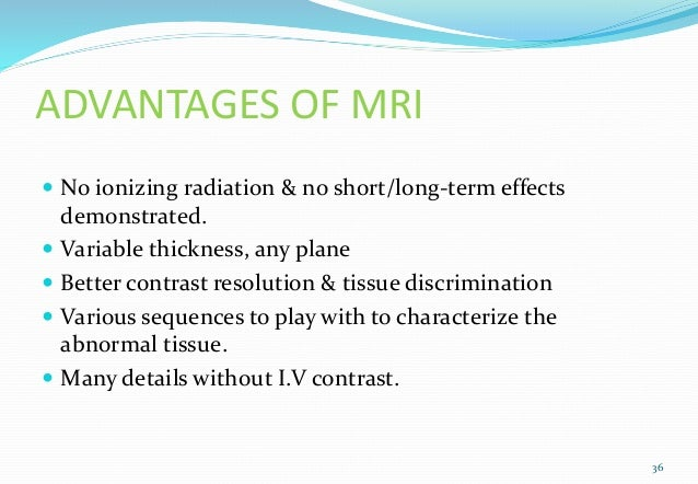 ADVANTAGES OF MRI  No ionizing radiation & no short/long-term effects demonstrated.  Variable thickness, any plane  Bet...