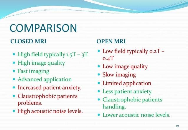 COMPARISON CLOSED MRI OPEN MRI  High field typically 1.5T – 3T.  High image quality  Fast imaging  Advanced applicatio...
