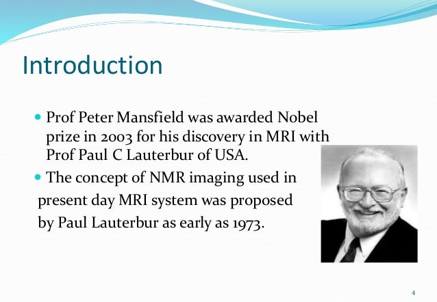 Introduction  Prof Peter Mansfield was awarded Nobel prize in 2003 for his discovery in MRI with Prof Paul C Lauterbur of...