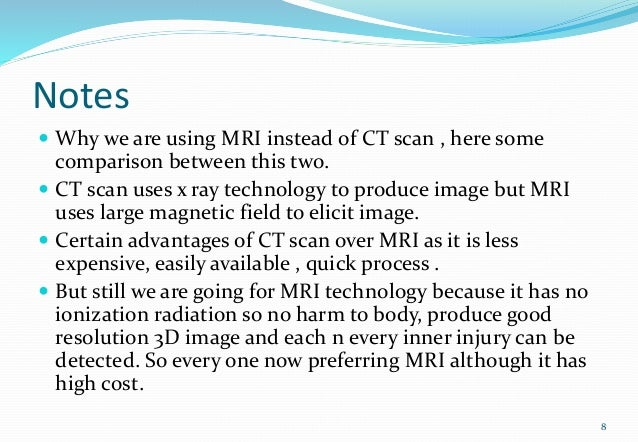 Notes  Why we are using MRI instead of CT scan , here some comparison between this two.  CT scan uses x ray technology t...