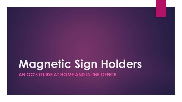 Magnetic Sign Holders AN OC'S GUIDE AT HOME AND IN THE OFFICE