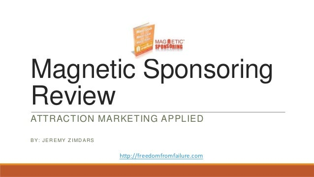 Magnetic Sponsoring Review ATTRACTION MARKETING APPLIED BY: JEREMY ZIMDARS http://freedomfromfailure.com