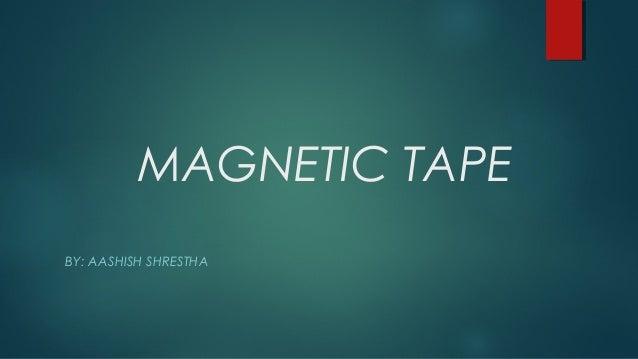 MAGNETIC TAPE BY: AASHISH SHRESTHA