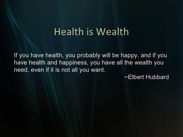 Health is Wealth If you have health, you probably will be happy, and if you have health and happiness, you have all the we...